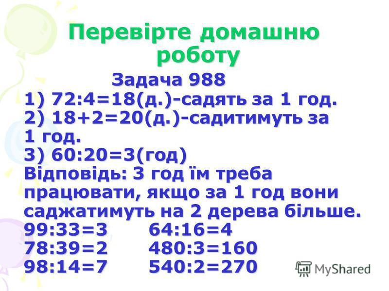 Перевірте домашню роботу Задача 988 1) 72:4=18(д.)-садять за 1 год. 2) 18+2=20(д.)-садитимуть за 1 год. 3) 60:20=3(год) Відповідь: 3 год їм треба працювати, якщо за 1 год вони саджатимуть на 2 дерева більше. 99:33=3 64:16=4 78:39=2 480:3=160 98:14=7