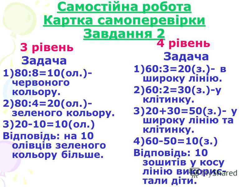 Самостійна робота Картка самоперевірки Завдання 2 3 рівень Задача 1)80:8=10(ол.)- червоного кольору. 2)80:4=20(ол.)- зеленого кольору. 3)20-10=10(ол.) Відповідь: на 10 олівців зеленого кольору більше. 4 рівень Задача 1)60:3=20(з.)- в широку лінію. 2)