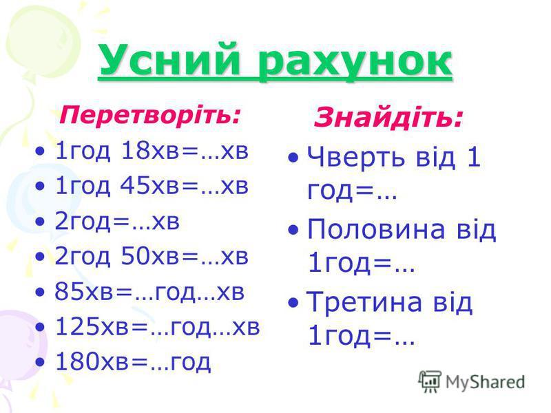 Усний рахунок Перетворіть: 1год 18хв=…хв 1год 45хв=…хв 2год=…хв 2год 50хв=…хв 85хв=…год…хв 125хв=…год…хв 180хв=…год Знайдіть: Чверть від 1 год=… Половина від 1год=… Третина від 1год=…