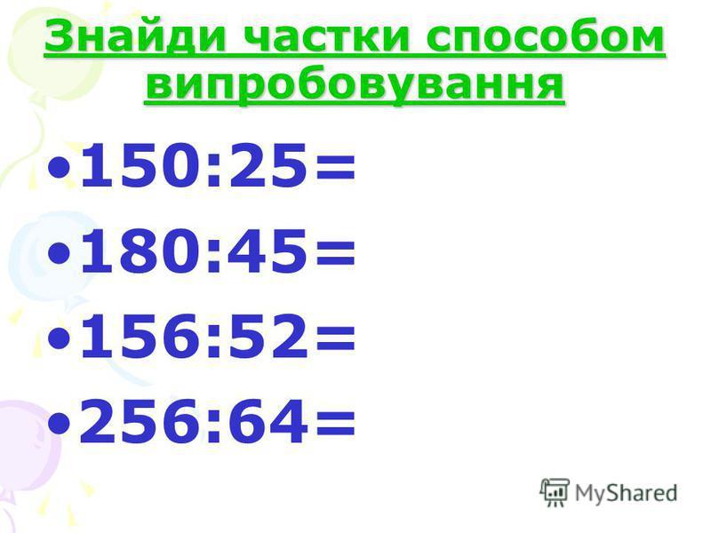Знайди частки способом випробовування 150:25= 180:45= 156:52= 256:64=