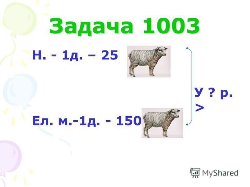 Задача 1003 Н. - 1д. – 25 Ел. м.-1д. - 150 У ? р. >