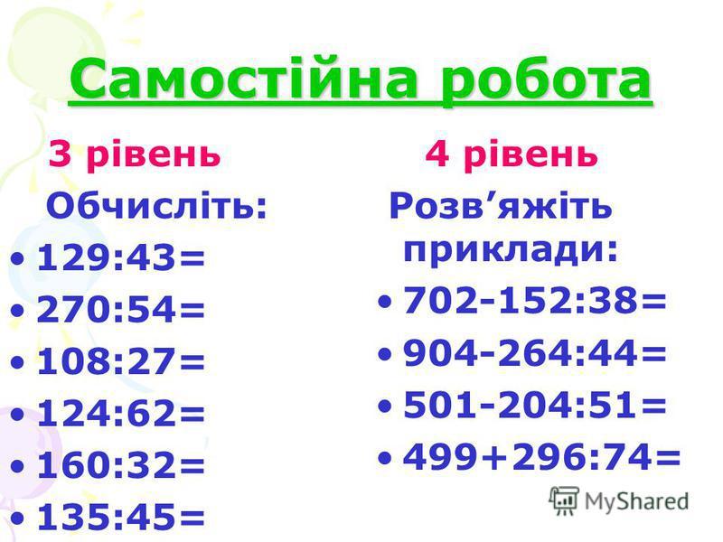 Самостійна робота 3 рівень Обчисліть: 129:43= 270:54= 108:27= 124:62= 160:32= 135:45= 4 рівень Розвяжіть приклади: 702-152:38= 904-264:44= 501-204:51= 499+296:74=