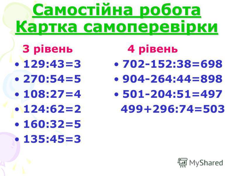 Самостійна робота Картка самоперевірки 3 рівень 129:43=3 270:54=5 108:27=4 124:62=2 160:32=5 135:45=3 4 рівень 702-152:38=698 904-264:44=898 501-204:51=497 499+296:74=503