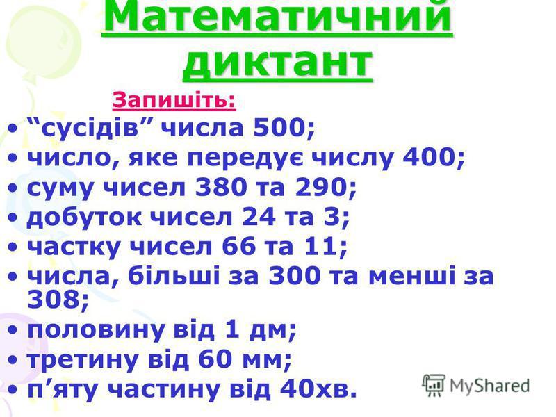 Математичний диктант Запишіть: сусідів числа 500; число, яке передує числу 400; суму чисел 380 та 290; добуток чисел 24 та 3; частку чисел 66 та 11; числа, більші за 300 та менші за 308; половину від 1 дм; третину від 60 мм; пяту частину від 40хв.