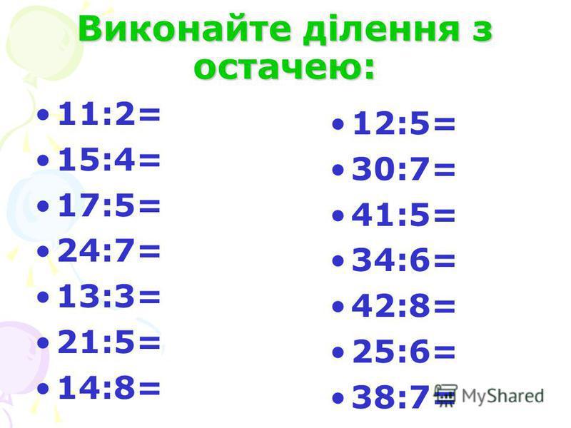 Виконайте ділення з остачею: 11:2= 15:4= 17:5= 24:7= 13:3= 21:5= 14:8= 12:5= 30:7= 41:5= 34:6= 42:8= 25:6= 38:7=