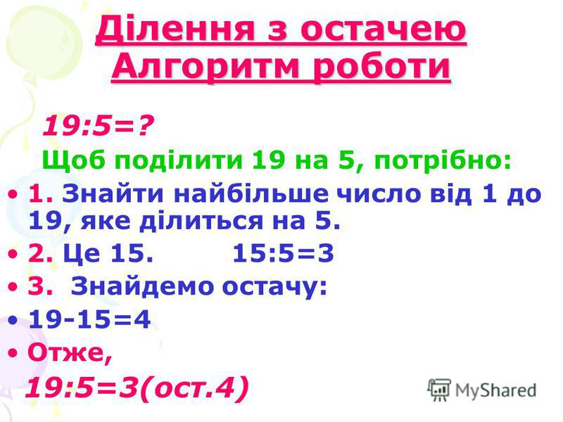 Ділення з остачею Алгоритм роботи 19:5=? Щоб поділити 19 на 5, потрібно: 1. Знайти найбільше число від 1 до 19, яке ділиться на 5. 2. Це 15. 15:5=3 3. Знайдемо остачу: 19-15=4 Отже, 19:5=3(ост.4)