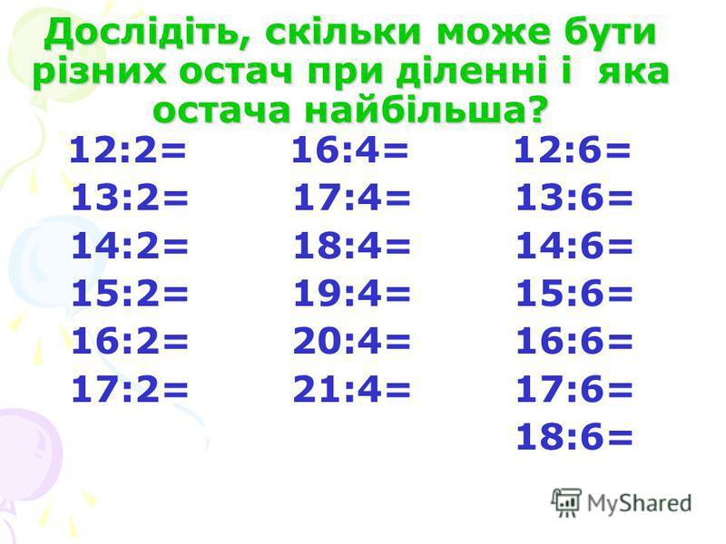 Дослідіть, скільки може бути різних остач при діленні і яка остача найбільша? 12:2= 16:4= 12:6= 13:2= 17:4= 13:6= 14:2= 18:4= 14:6= 15:2= 19:4= 15:6= 16:2= 20:4= 16:6= 17:2= 21:4= 17:6= 18:6=