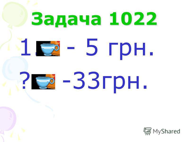 Задача 1022 1. - 5 грн. ?ч. -33грн.