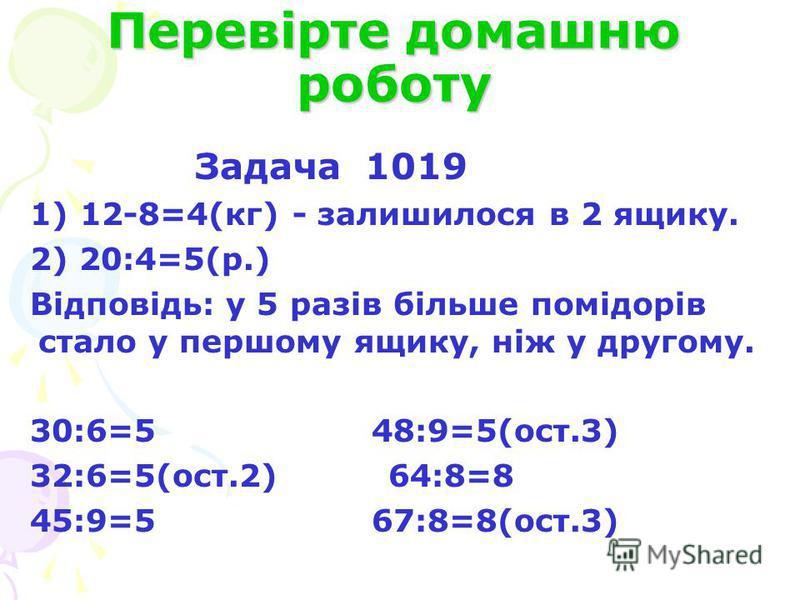 Перевірте домашню роботу Задача 1019 1) 12-8=4(кг) - залишилося в 2 ящику. 2) 20:4=5(р.) Відповідь: у 5 разів більше помідорів стало у першому ящику, ніж у другому. 30:6=5 48:9=5(ост.3) 32:6=5(ост.2) 64:8=8 45:9=5 67:8=8(ост.3)
