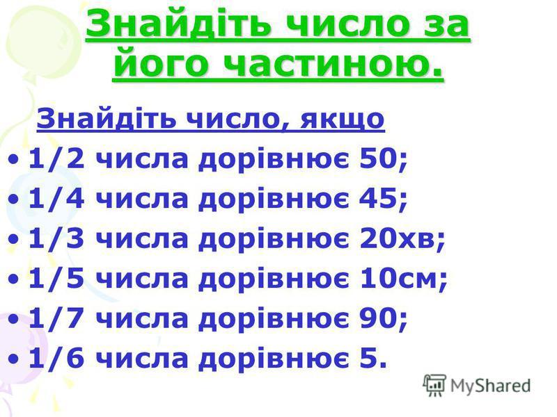 Знайдіть число за його частиною. Знайдіть число, якщо 1/2 числа дорівнює 50; 1/4 числа дорівнює 45; 1/3 числа дорівнює 20хв; 1/5 числа дорівнює 10см; 1/7 числа дорівнює 90; 1/6 числа дорівнює 5.