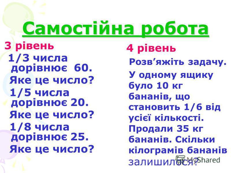 Самостійна робота 3 рівень 1/3 числа дорівнює 60. Яке це число? 1/5 числа дорівнює 20. Яке це число? 1/8 числа дорівнює 25. Яке це число? 4 рівень Розвяжіть задачу. У одному ящику було 10 кг бананів, що становить 1/6 від усієї кількості. Продали 35 к