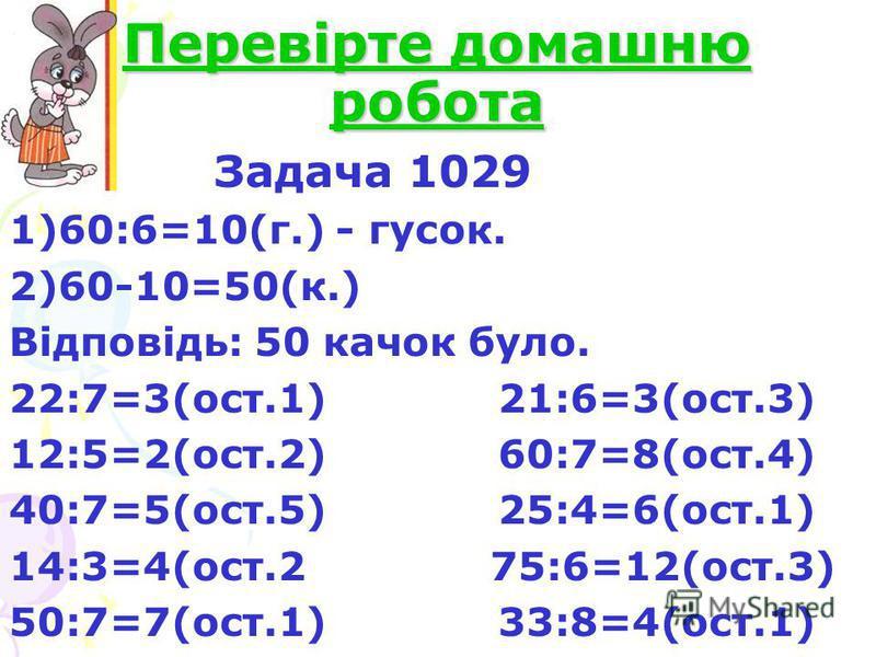 Перевірте домашню робота Задача 1029 1)60:6=10(г.) - гусок. 2)60-10=50(к.) Відповідь: 50 качок було. 22:7=3(ост.1) 21:6=3(ост.3) 12:5=2(ост.2) 60:7=8(ост.4) 40:7=5(ост.5) 25:4=6(ост.1) 14:3=4(ост.2 75:6=12(ост.3) 50:7=7(ост.1) 33:8=4(ост.1)