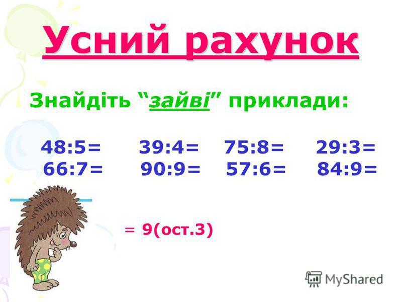 Усний рахунок Знайдіть зайві приклади: 48:5= 39:4= 75:8= 29:3= 66:7= 90:9= 57:6= 84:9= = 9(ост.3)