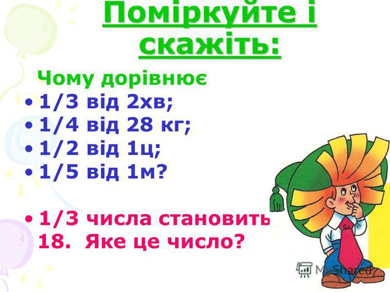 Поміркуйте і скажіть: Чому дорівнює 1/3 від 2хв; 1/4 від 28 кг; 1/2 від 1ц; 1/5 від 1м? 1/3 числа становить 18. Яке це число?