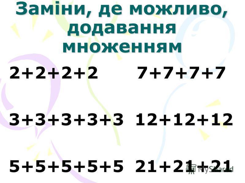 Заміни, де можливо, додавання множенням 2+2+2+2 7+7+7+7 3+3+3+3+3 12+12+12 5+5+5+5+5 21+21+21