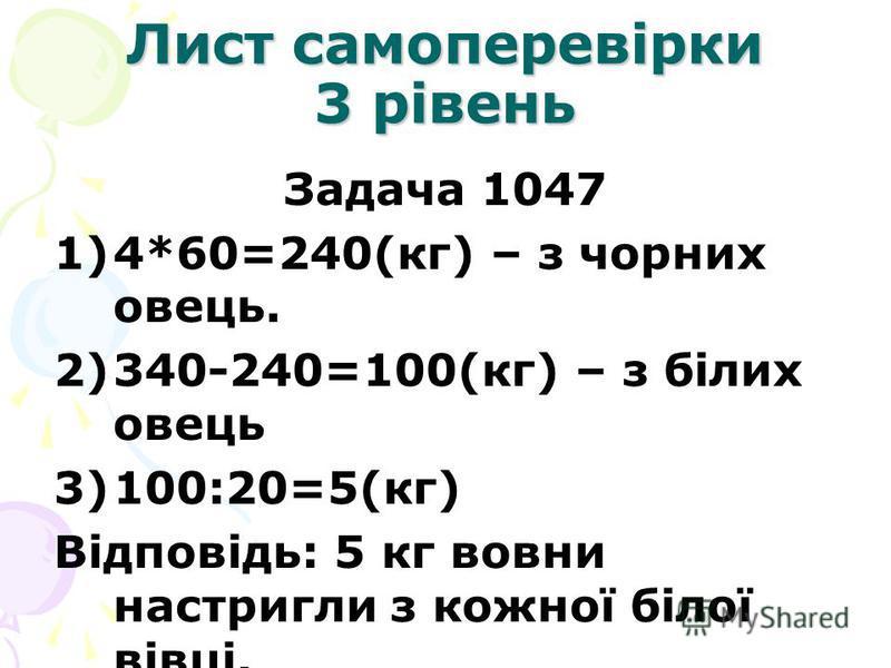 Лист самоперевірки 3 рівень Задача 1047 1)4*60=240(кг) – з чорних овець. 2)340-240=100(кг) – з білих овець 3)100:20=5(кг) Відповідь: 5 кг вовни настригли з кожної білої вівці.