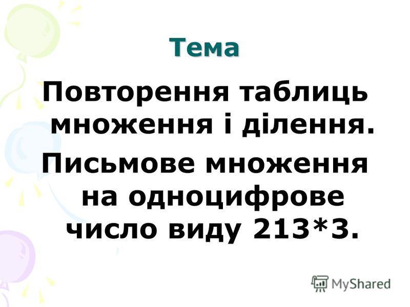 Тема Повторення таблиць множення і ділення. Письмове множення на одноцифрове число виду 213*3.