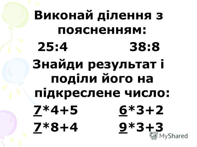 Виконай ділення з поясненням: 25:4 38:8 Знайди результат і поділи його на підкреслене число: 7*4+5 6*3+2 7*8+4 9*3+3