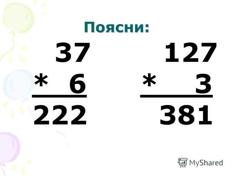 Поясни: 37 127 * 6 * 3 222 381