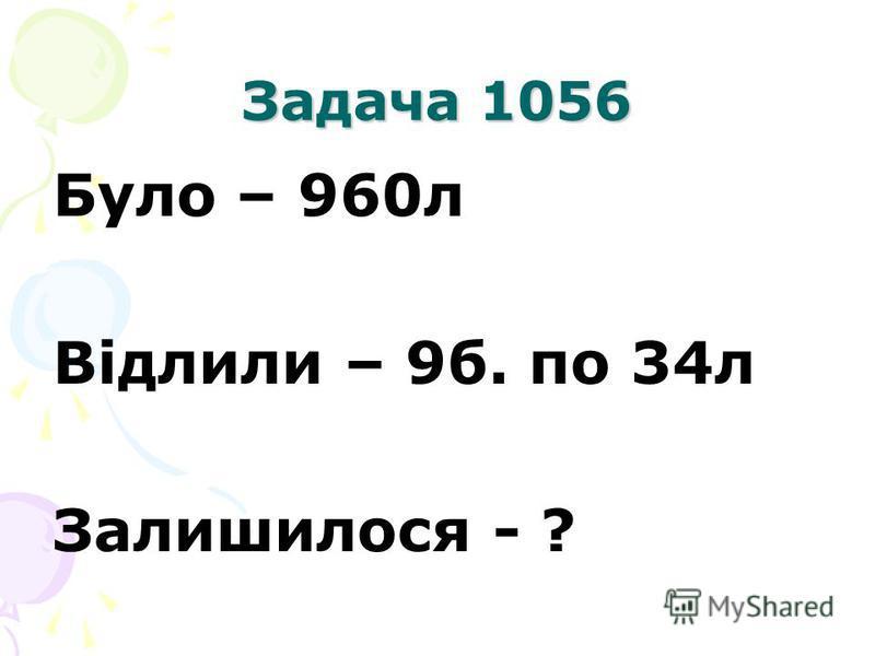 Задача 1056 Було – 960л Відлили – 9б. по 34л Залишилося - ?
