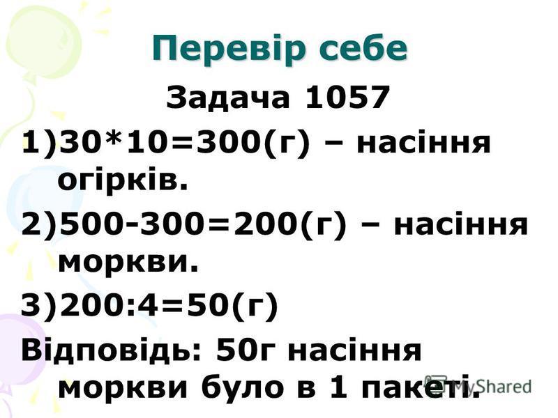 Перевір себе Задача 1057 1)30*10=300(г) – насіння огірків. 2)500-300=200(г) – насіння моркви. 3)200:4=50(г) Відповідь: 50г насіння моркви було в 1 пакеті.