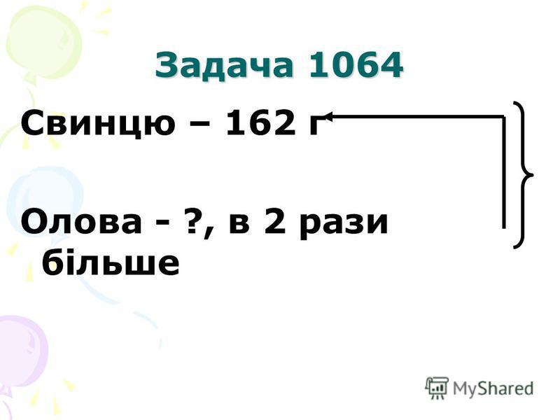 Задача 1064 Свинцю – 162 г Олова - ?, в 2 рази більше