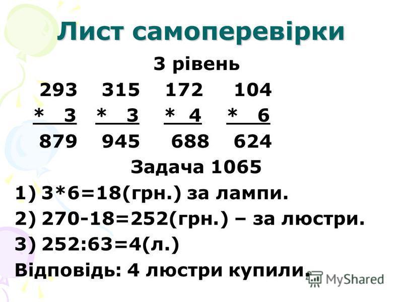 Лист самоперевірки 3 рівень 293 315 172 104 * 3 * 3 * 4 * 6 879 945 688 624 Задача 1065 1)3*6=18(грн.) за лампи. 2)270-18=252(грн.) – за люстри. 3)252:63=4(л.) Відповідь: 4 люстри купили.