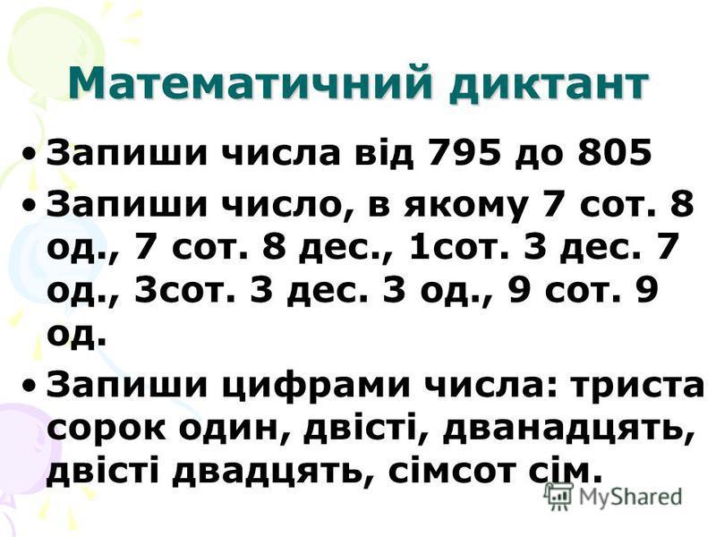 Математичний диктант Запиши числа від 795 до 805 Запиши число, в якому 7 сот. 8 од., 7 сот. 8 дес., 1сот. 3 дес. 7 од., 3сот. 3 дес. 3 од., 9 сот. 9 од. Запиши цифрами числа: триста сорок один, двісті, дванадцять, двісті двадцять, сімсот сім.