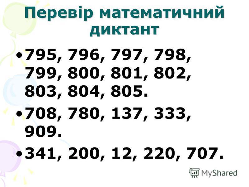 Перевір математичний диктант 795, 796, 797, 798, 799, 800, 801, 802, 803, 804, 805. 708, 780, 137, 333, 909. 341, 200, 12, 220, 707.