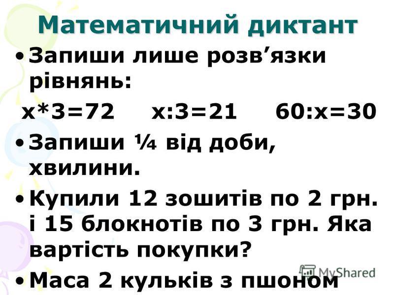 Математичний диктант Запиши лише розвязки рівнянь: х*3=72 х:3=21 60:х=30 Запиши ¼ від доби, хвилини. Купили 12 зошитів по 2 грн. і 15 блокнотів по 3 грн. Яка вартість покупки? Маса 2 кульків з пшоном 26кг. Яка маса 4 таких кульків?