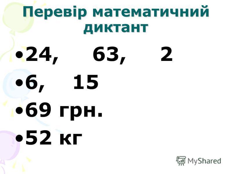 Перевір математичний диктант 24, 63, 2 6, 15 69 грн. 52 кг
