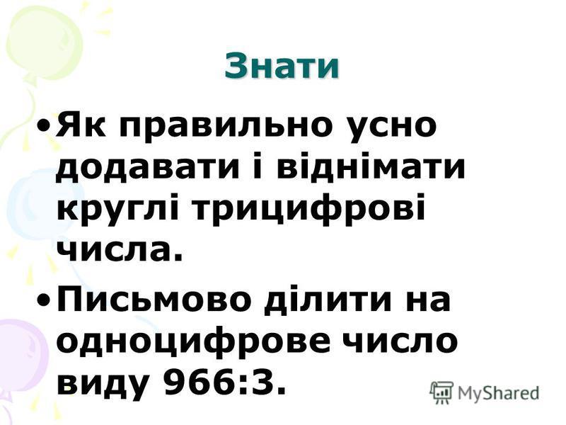Знати Як правильно усно додавати і віднімати круглі трицифрові числа. Письмово ділити на одноцифрове число виду 966:3.