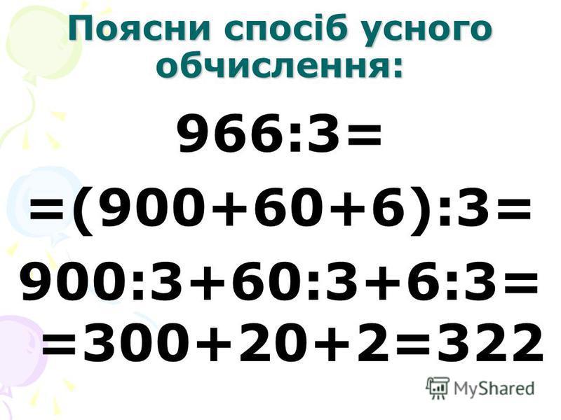 Поясни спосіб усного обчислення: 966:3= =(900+60+6):3= 900:3+60:3+6:3= =300+20+2=322