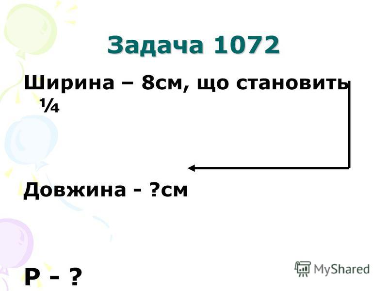 Задача 1072 Ширина – 8см, що становить ¼ Довжина - ?см Р - ?