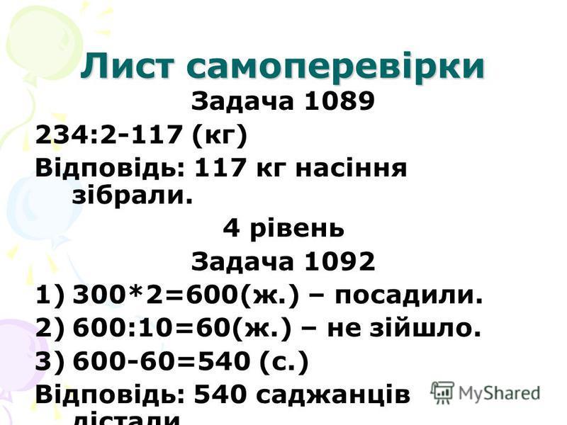 Лист самоперевірки Задача 1089 234:2-117 (кг) Відповідь: 117 кг насіння зібрали. 4 рівень Задача 1092 1)300*2=600(ж.) – посадили. 2)600:10=60(ж.) – не зійшло. 3)600-60=540 (с.) Відповідь: 540 саджанців дістали.