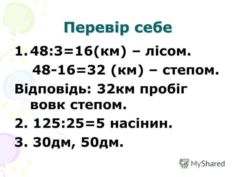 Перевір себе 1.48:3=16(км) – лісом. 48-16=32 (км) – степом. Відповідь: 32км пробіг вовк степом. 2. 125:25=5 насінин. 3. 30дм, 50дм.