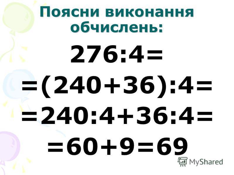 Поясни виконання обчислень: 276:4= =(240+36):4= =240:4+36:4= =60+9=69
