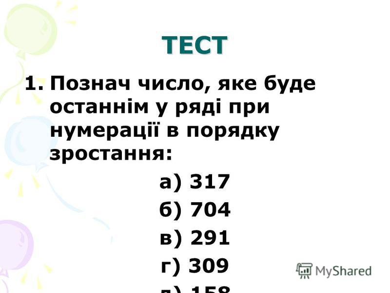 ТЕСТ 1.Познач число, яке буде останнім у ряді при нумерації в порядку зростання: а) 317 б) 704 в) 291 г) 309 д) 158