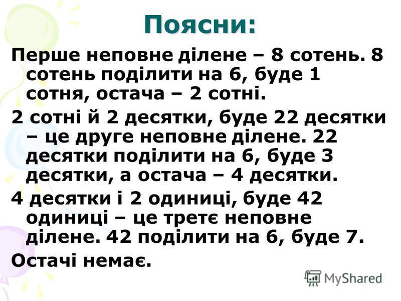 Поясни: Перше неповне ділене – 8 сотень. 8 сотень поділити на 6, буде 1 сотня, остача – 2 сотні. 2 сотні й 2 десятки, буде 22 десятки – це друге неповне ділене. 22 десятки поділити на 6, буде 3 десятки, а остача – 4 десятки. 4 десятки і 2 одиниці, бу