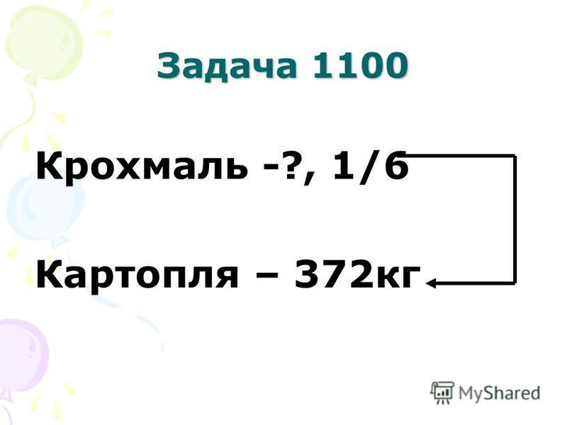 Задача 1100 Крохмаль -?, 1/6 Картопля – 372кг