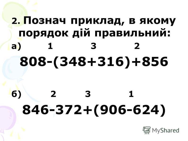 2. Познач приклад, в якому порядок дій правильний: а) 1 3 2 808-(348+316)+856 б) 2 3 1 846-372+(906-624)