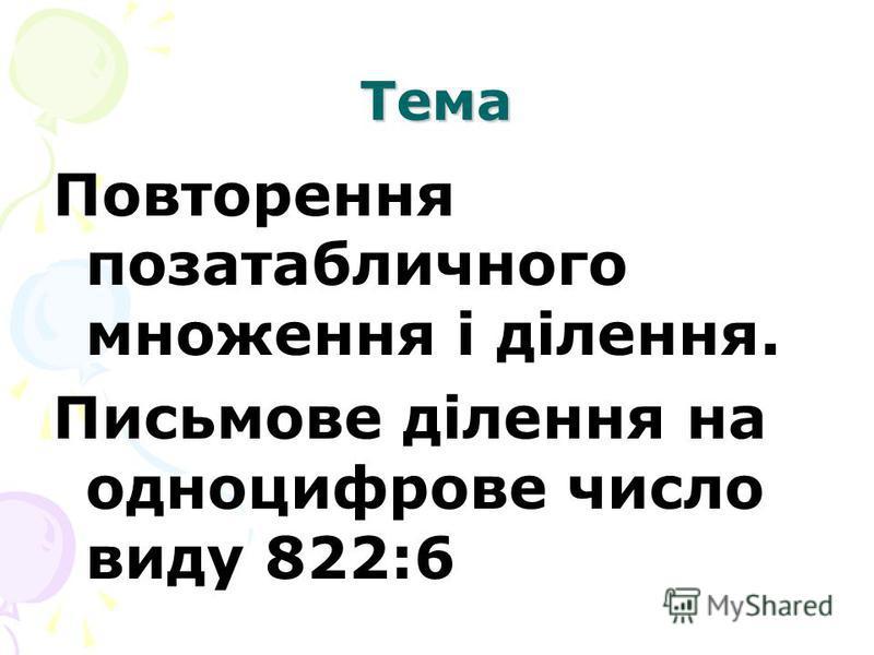 Тема Повторення позатабличного множення і ділення. Письмове ділення на одноцифрове число виду 822:6