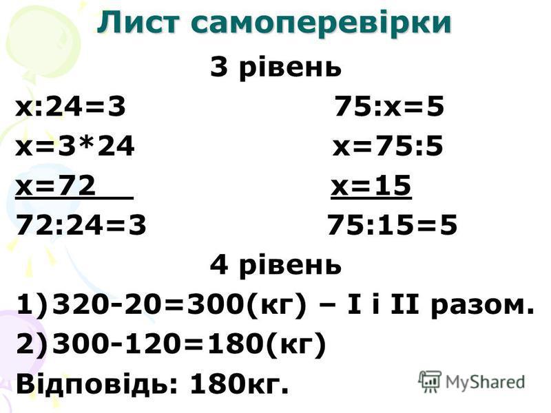 Лист самоперевірки 3 рівень х:24=3 75:х=5 х=3*24 х=75:5 х=72 х=15 72:24=3 75:15=5 4 рівень 1)320-20=300(кг) – І і ІІ разом. 2)300-120=180(кг) Відповідь: 180кг.
