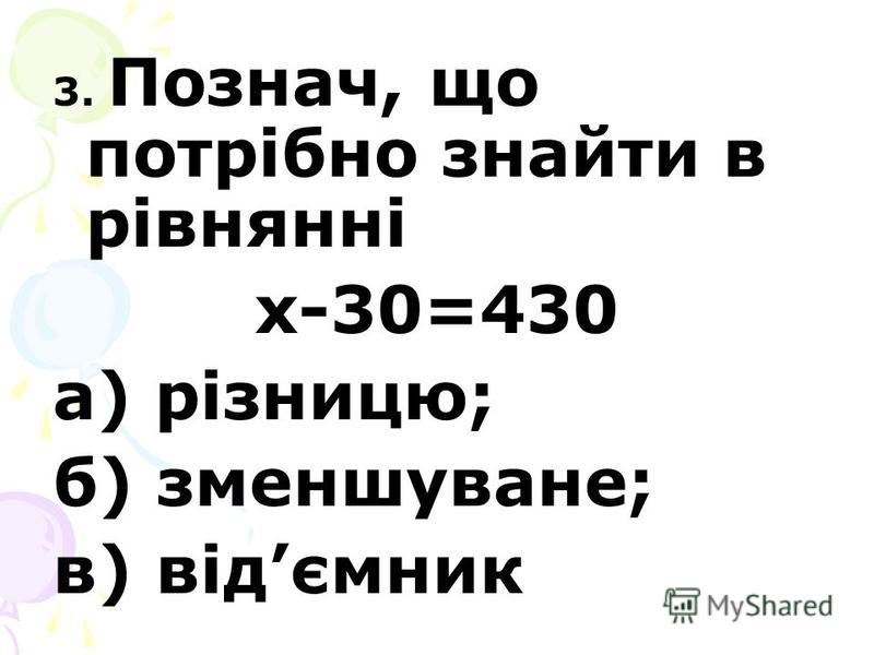 3. Познач, що потрібно знайти в рівнянні х-30=430 а) різницю; б) зменшуване; в) відємник