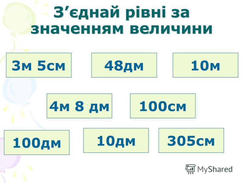Зєднай рівні за значенням величини 3м 5см 4м 8 дм 48дм 100см 100дм 10дм 10м 305см