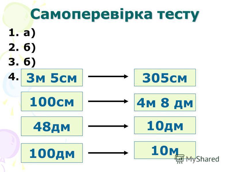 Самоперевірка тесту 1.а) 2.б) 3.б) 4. 3м 5см305см 48дм 4м 8 дм 100см 10дм 100дм 10м