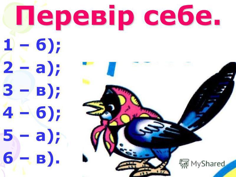 Перевір себе. 1 – б); 2 – а); 3 – в); 4 – б); 5 – а); 6 – в).
