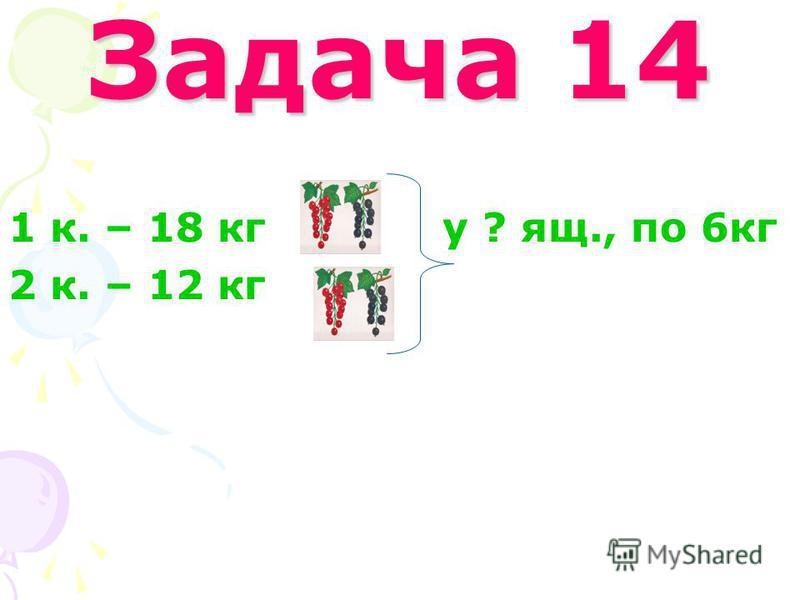 Задача 14 1 к. – 18 кг у ? ящ., по 6кг 2 к. – 12 кг