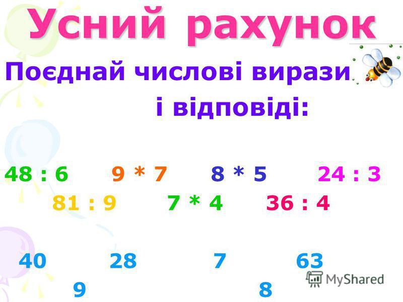 Усний рахунок Поєднай числові вирази і відповіді: 48 : 6 9 * 7 8 * 5 24 : 3 81 : 9 7 * 4 36 : 4 40 28 7 63 9 8
