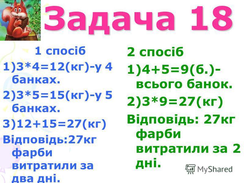 Задача 18 Задача 18 1 спосіб 1)3*4=12(кг)-у 4 банках. 2)3*5=15(кг)-у 5 банках. 3)12+15=27(кг) Відповідь:27кг фарби витратили за два дні. 2 спосіб 1)4+5=9(б.)- всього банок. 2)3*9=27(кг) Відповідь: 27кг фарби витратили за 2 дні.